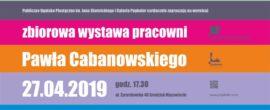 wystawa pracowni Pawła Cabanowskiego 27.04