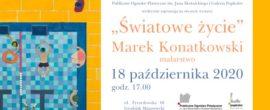 """wystawa Marka Konatkowskiego """"Światowe życie"""" 18.10.2020"""